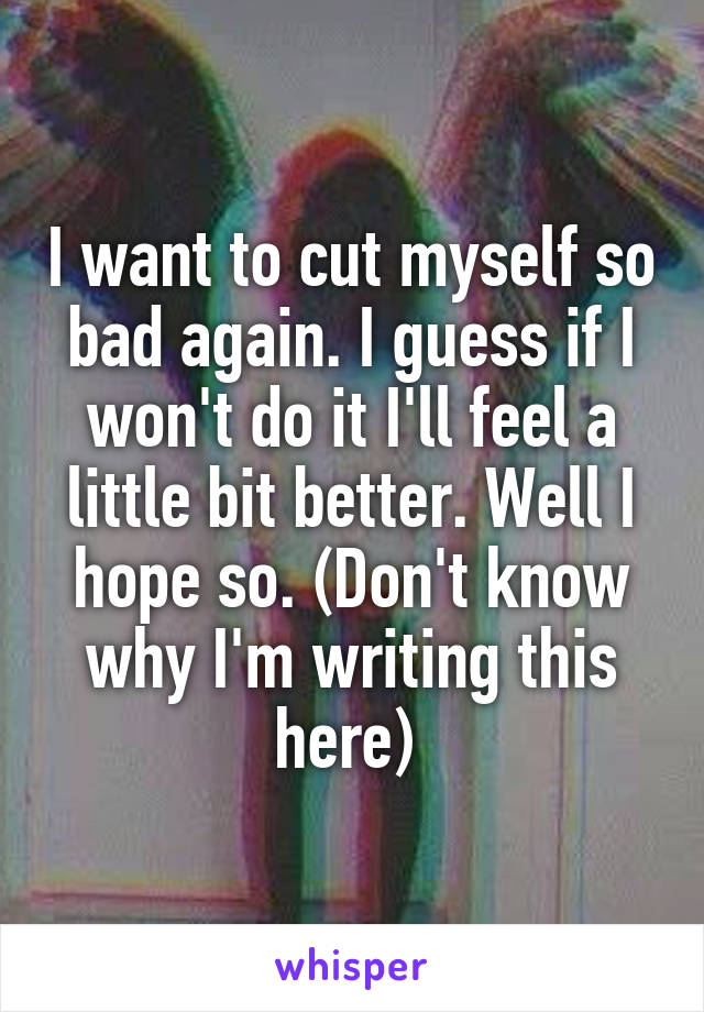 I want to cut myself so bad again. I guess if I won't do it I'll feel a little bit better. Well I hope so. (Don't know why I'm writing this here)