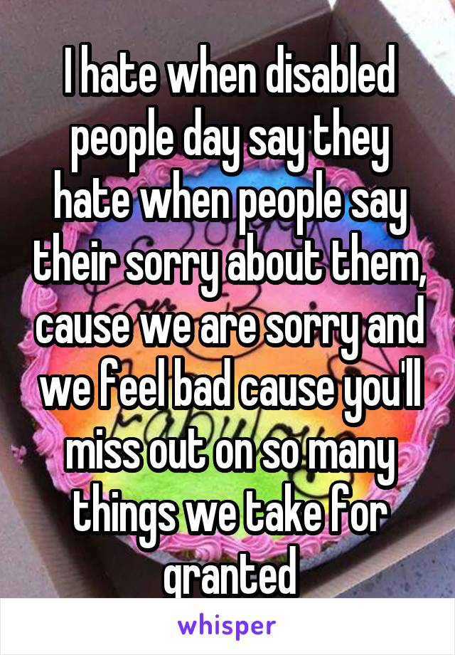 I hate when disabled people day say they hate when people say their sorry about them, cause we are sorry and we feel bad cause you'll miss out on so many things we take for granted