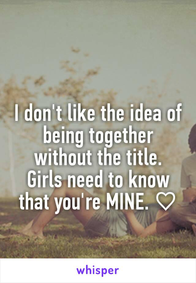 I don't like the idea of being together without the title. Girls need to know that you're MINE. ♡
