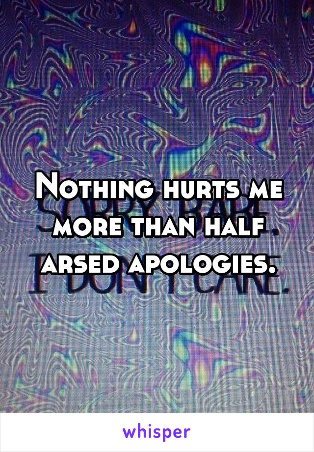 Nothing hurts me more than half arsed apologies.