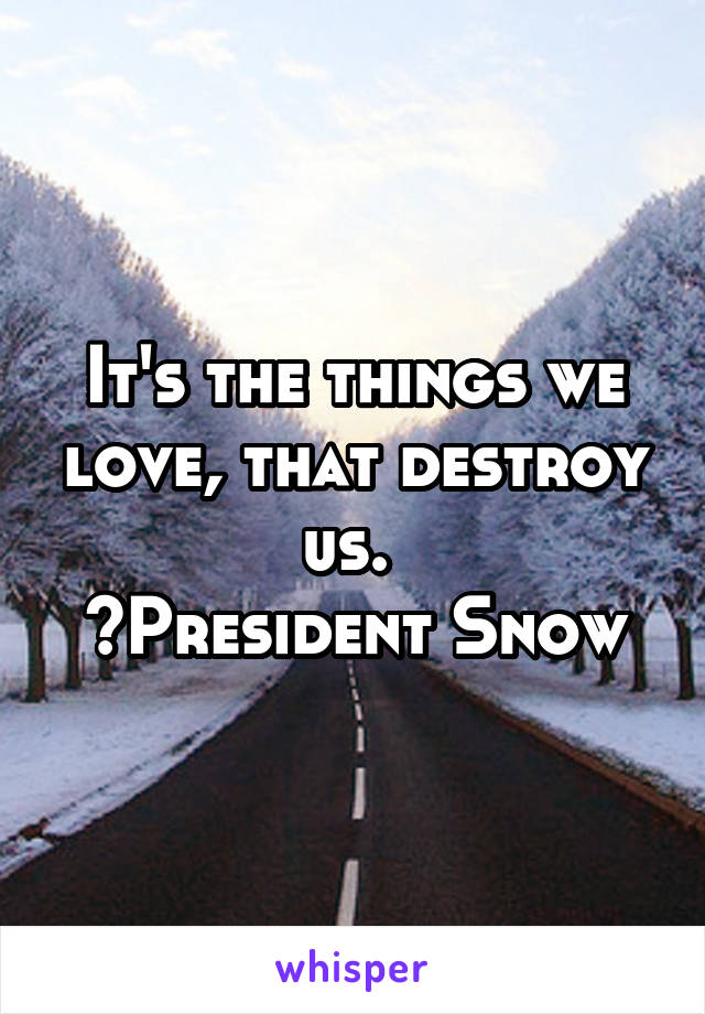 It's the things we love, that destroy us.  ~President Snow
