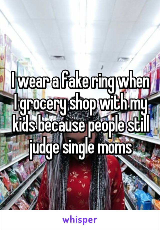 I wear a fake ring when I grocery shop with my kids because people still judge single moms