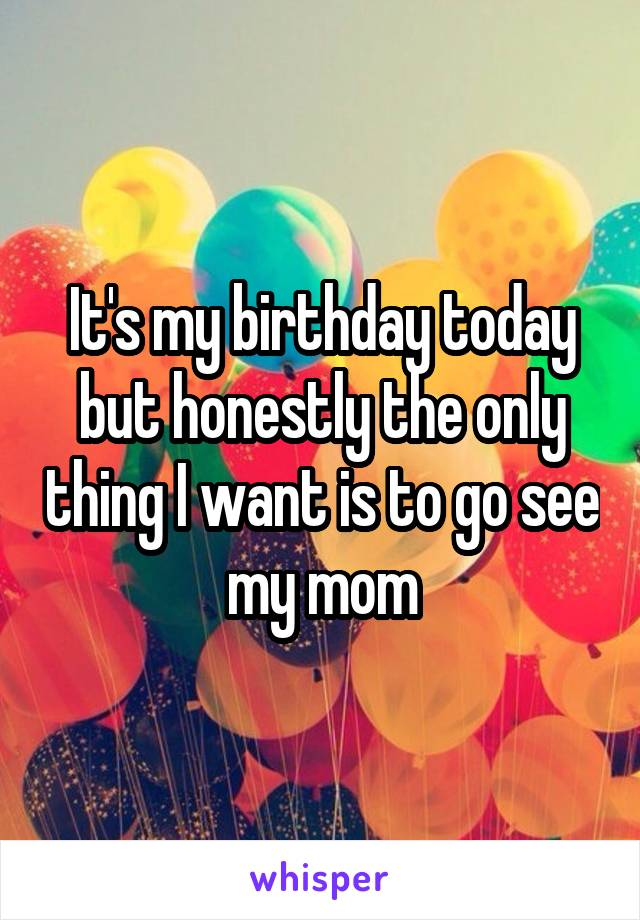 It's my birthday today but honestly the only thing I want is to go see my mom