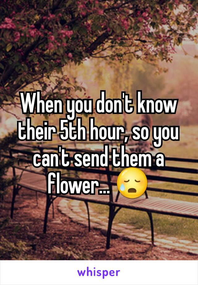 When you don't know their 5th hour, so you can't send them a flower... 😥
