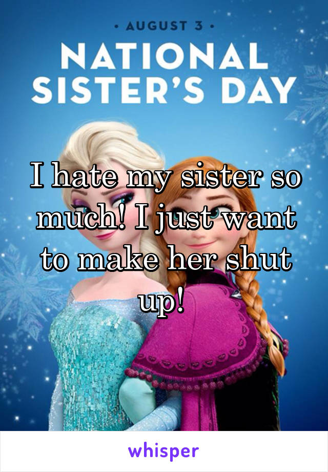 I hate my sister so much! I just want to make her shut up!