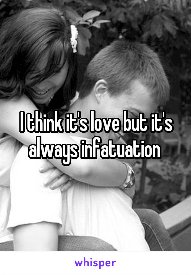 I think it's love but it's always infatuation