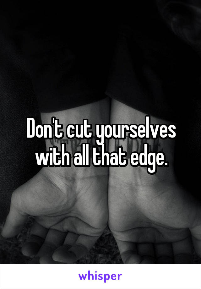 Don't cut yourselves with all that edge.