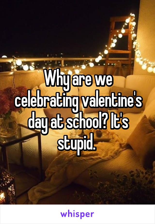 Why are we celebrating valentine's day at school? It's stupid.