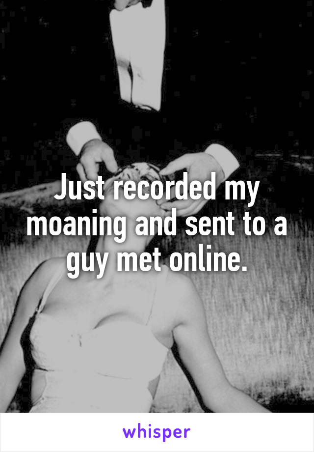 Just recorded my moaning and sent to a guy met online.