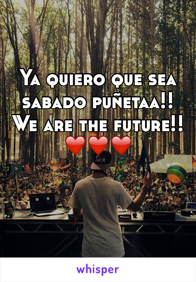 Ya quiero que sea sabado puñetaa!! We are the future!!❤️❤️❤️