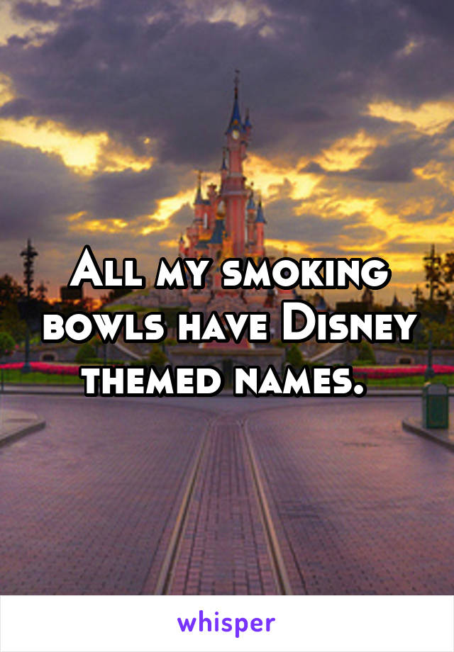 All my smoking bowls have Disney themed names.