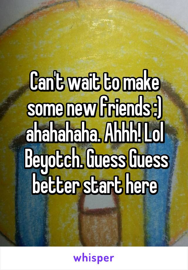 Can't wait to make some new friends :) ahahahaha. Ahhh! Lol  Beyotch. Guess Guess better start here
