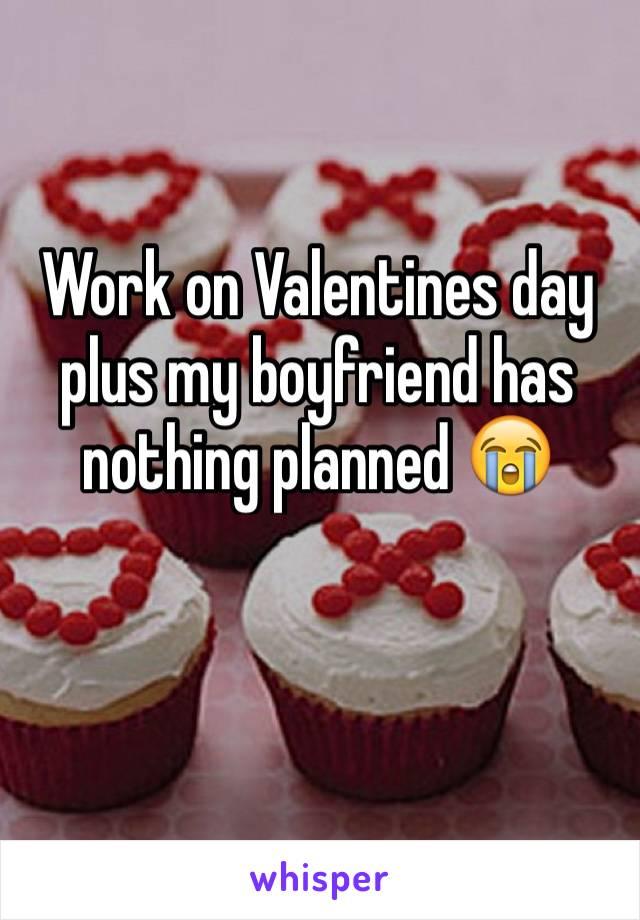Work on Valentines day plus my boyfriend has nothing planned 😭