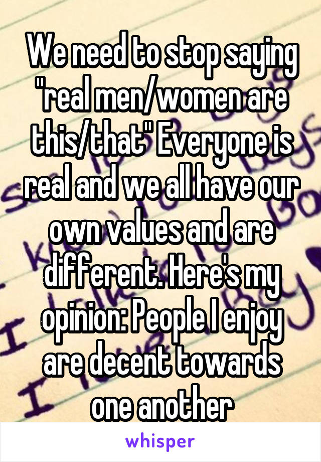 """We need to stop saying """"real men/women are this/that"""" Everyone is real and we all have our own values and are different. Here's my opinion: People I enjoy are decent towards one another"""