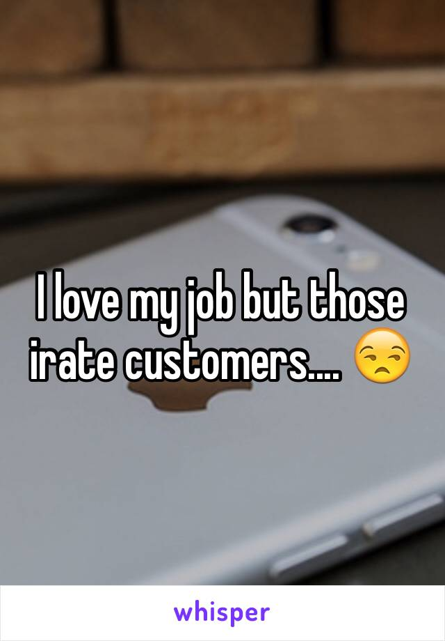 I love my job but those irate customers.... 😒