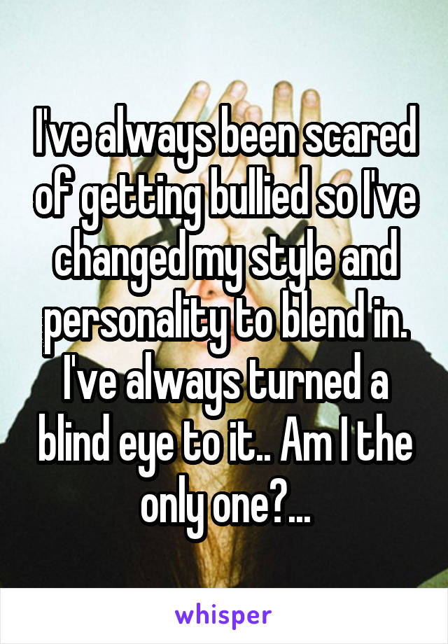 I've always been scared of getting bullied so I've changed my style and personality to blend in. I've always turned a blind eye to it.. Am I the only one?...