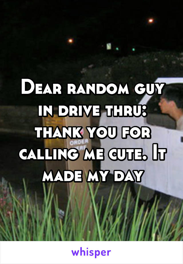 Dear random guy in drive thru: thank you for calling me cute. It made my day