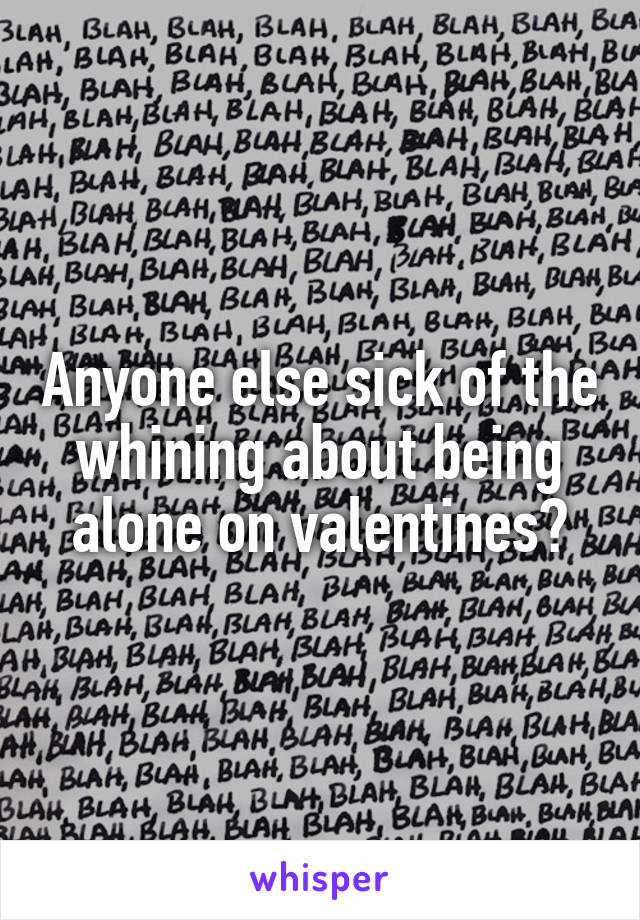 Anyone else sick of the whining about being alone on valentines?