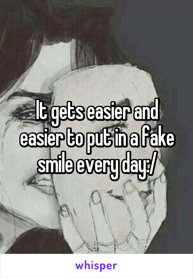 It gets easier and easier to put in a fake smile every day:/