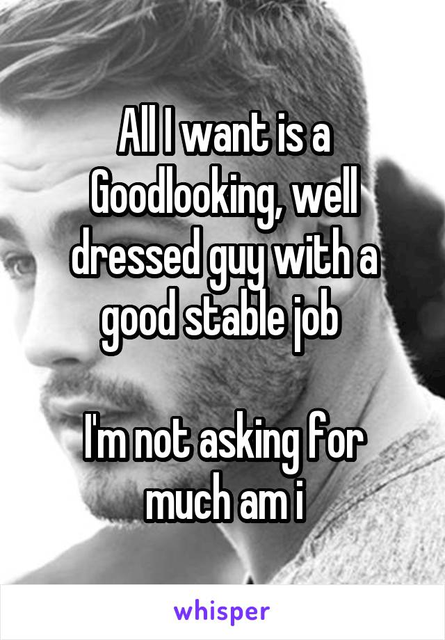 All I want is a Goodlooking, well dressed guy with a good stable job   I'm not asking for much am i