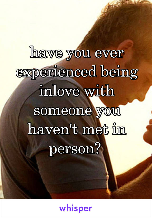 have you ever experienced being inlove with someone you haven't met in person?