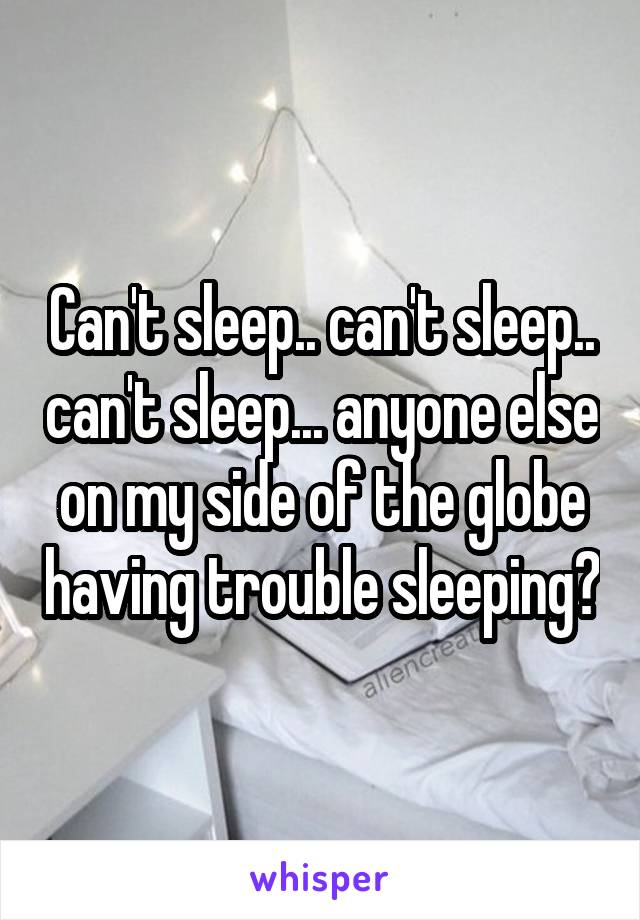 Can't sleep.. can't sleep.. can't sleep... anyone else on my side of the globe having trouble sleeping?
