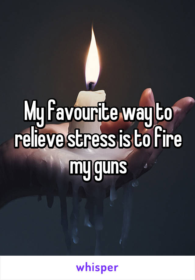 My favourite way to relieve stress is to fire my guns