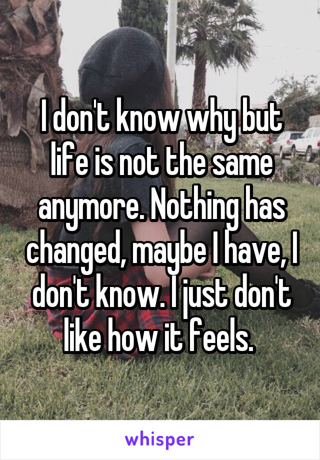 I don't know why but life is not the same anymore. Nothing has changed, maybe I have, I don't know. I just don't like how it feels.