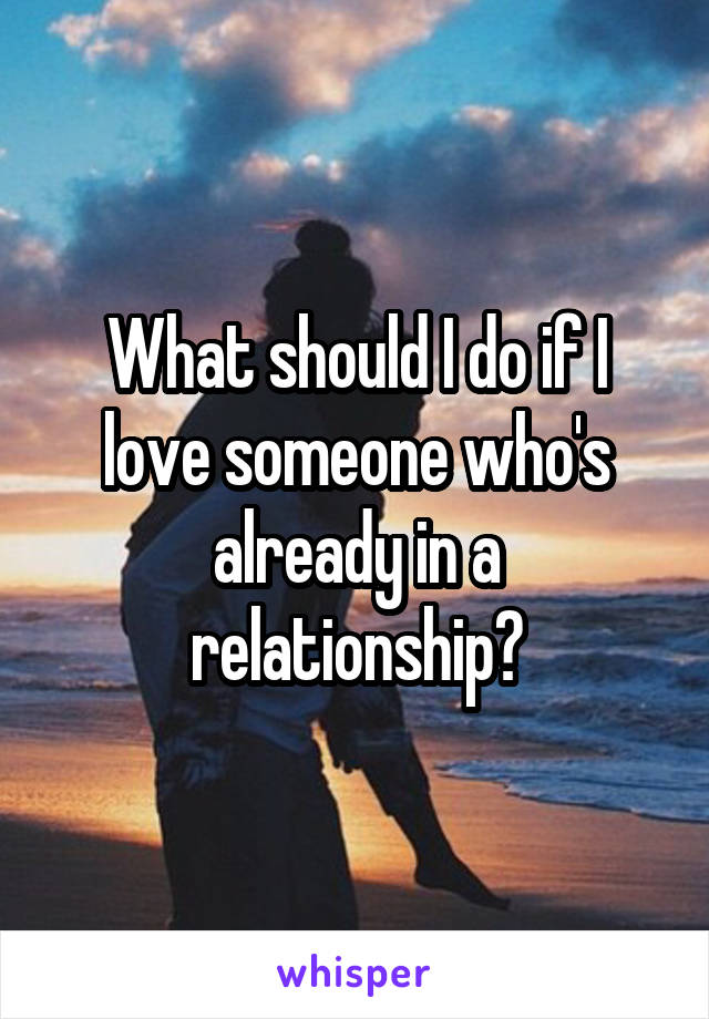 What should I do if I love someone who's already in a relationship?