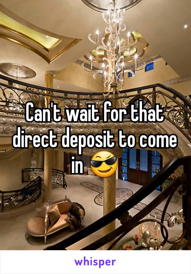 Can't wait for that direct deposit to come in 😎