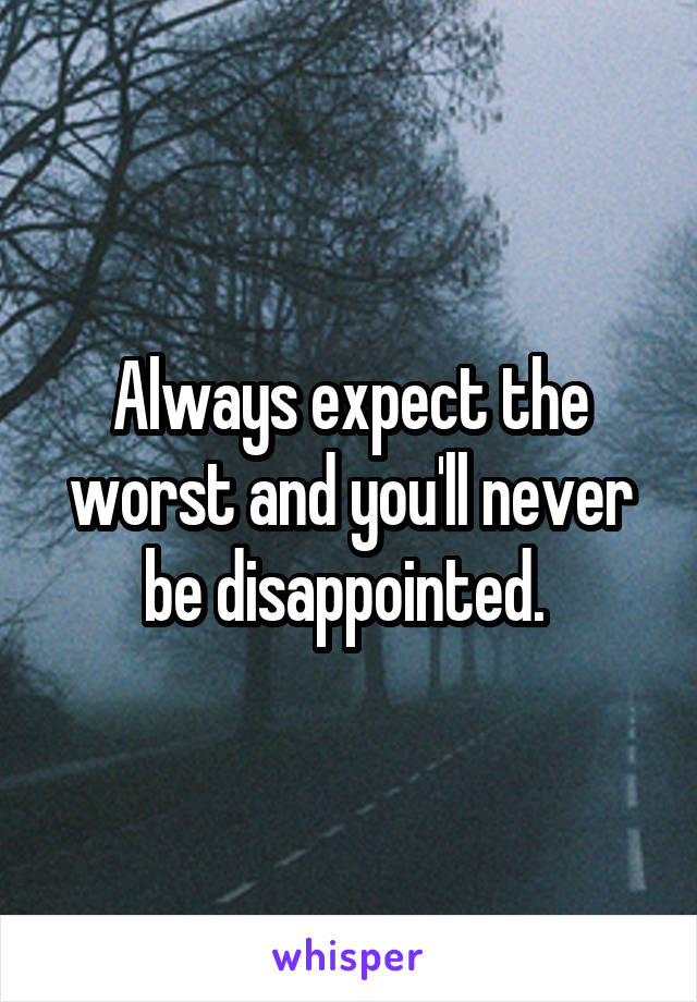 Always expect the worst and you'll never be disappointed.