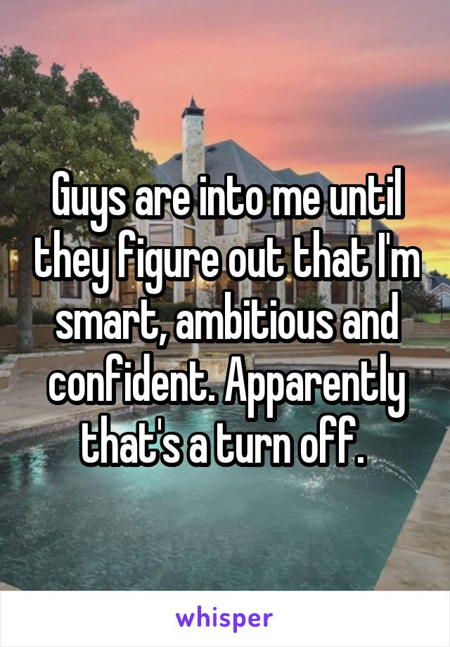 Guys are into me until they figure out that I'm smart, ambitious and confident. Apparently that's a turn off.