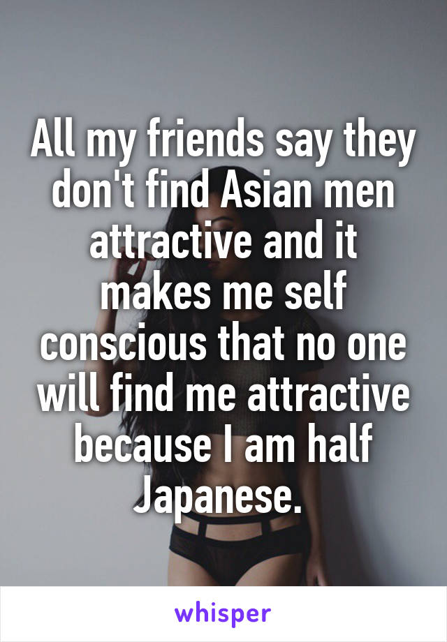 All my friends say they don't find Asian men attractive and it makes me self conscious that no one will find me attractive because I am half Japanese.