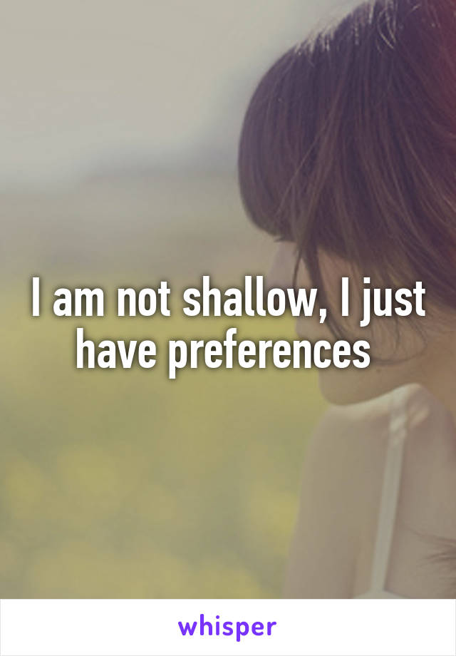 I am not shallow, I just have preferences