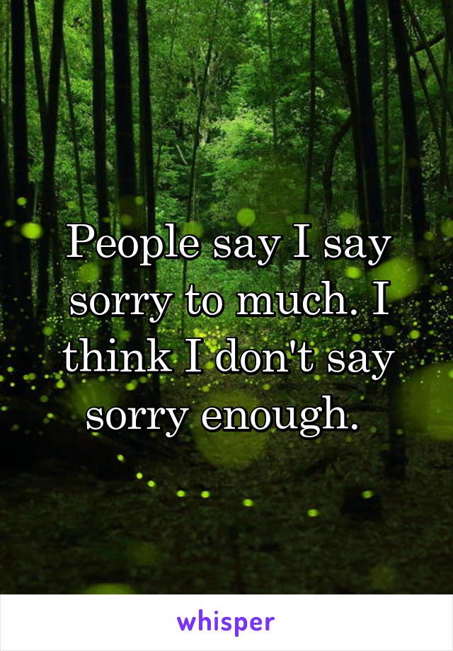 People say I say sorry to much. I think I don't say sorry enough.