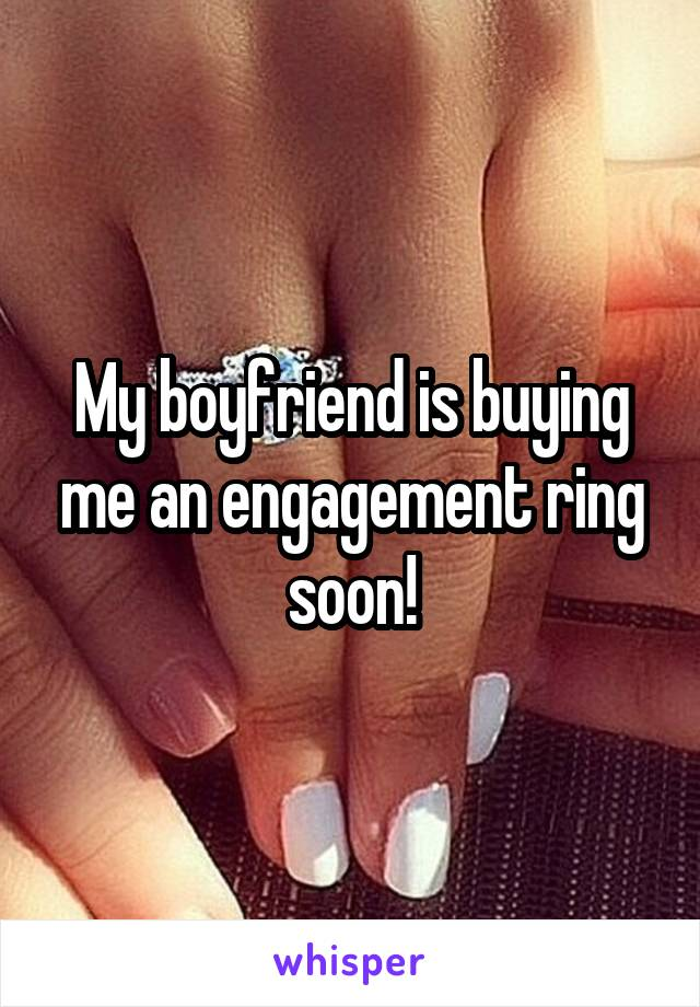My boyfriend is buying me an engagement ring soon!