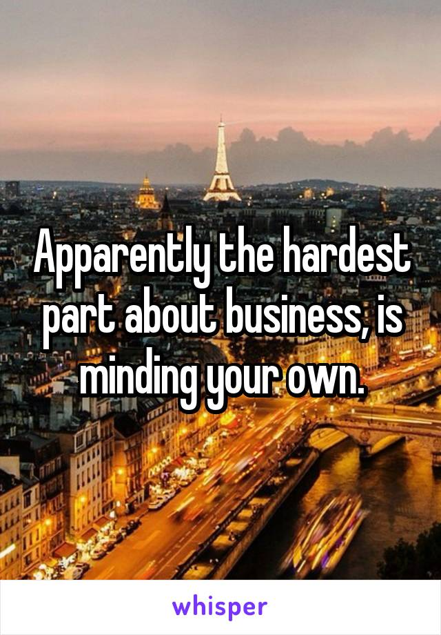 Apparently the hardest part about business, is minding your own.