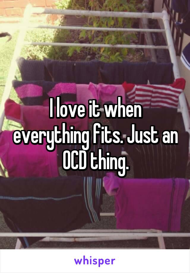 I love it when everything fits. Just an OCD thing.