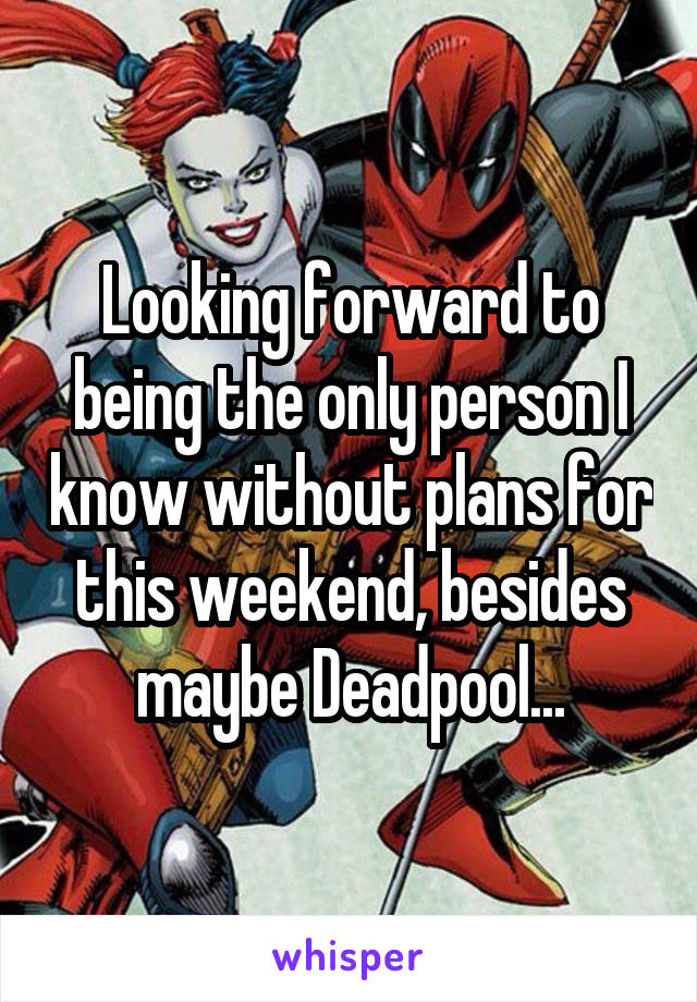Looking forward to being the only person I know without plans for this weekend, besides maybe Deadpool...