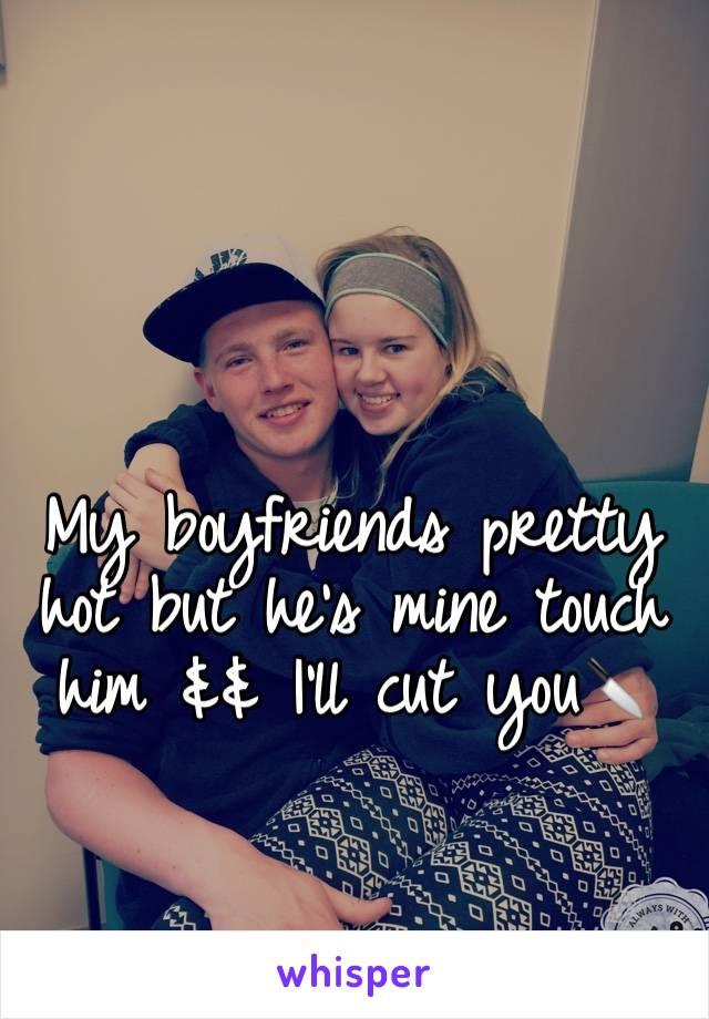 My boyfriends pretty hot but he's mine touch him && I'll cut you🔪