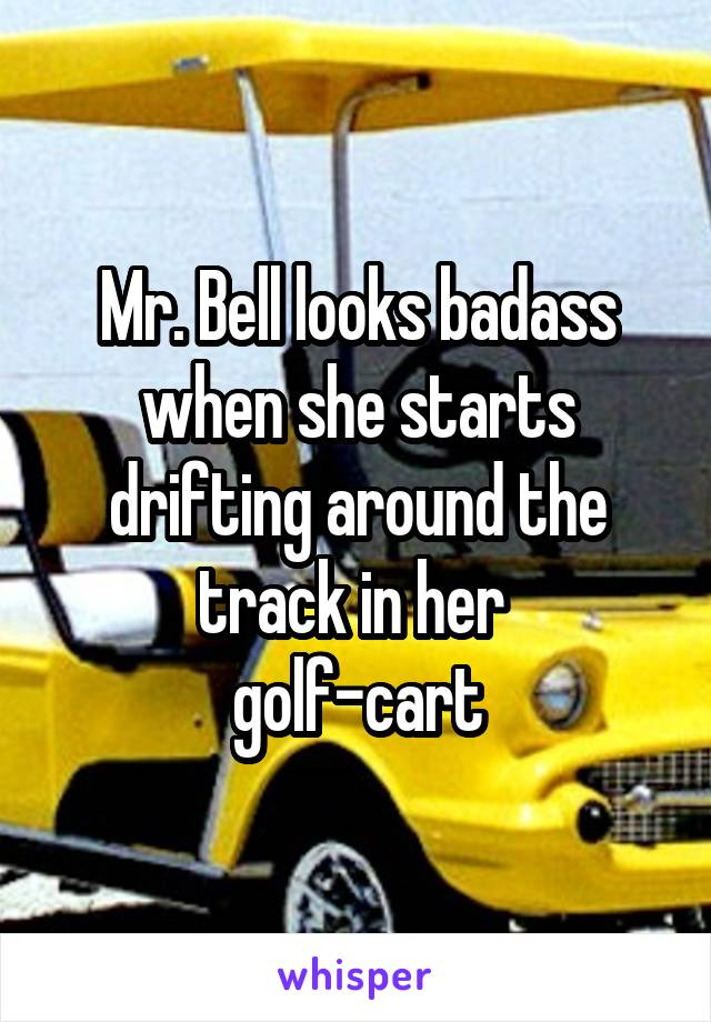 Mr. Bell looks badass when she starts drifting around the track in her  golf-cart