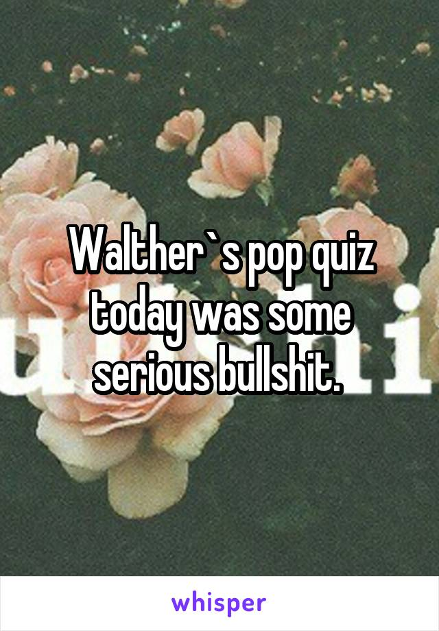 Walther`s pop quiz today was some serious bullshit.