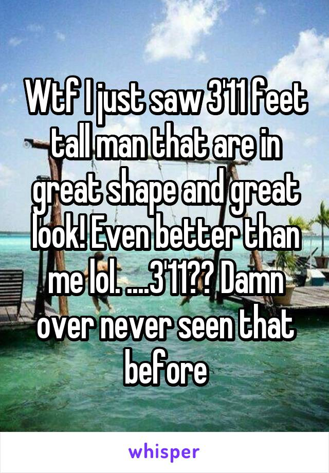 Wtf I just saw 3'11 feet tall man that are in great shape and great look! Even better than me lol. ....3'11?? Damn over never seen that before
