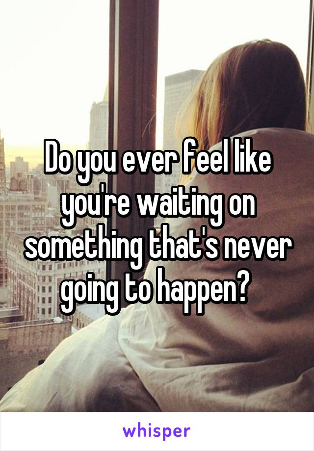 Do you ever feel like you're waiting on something that's never going to happen?