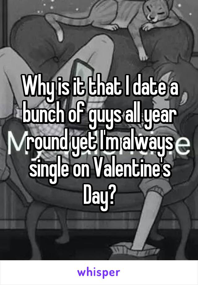 Why is it that I date a bunch of guys all year round yet I'm always single on Valentine's Day?