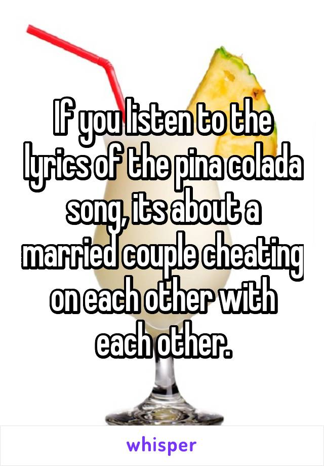 If you listen to the lyrics of the pina colada song, its about a married couple cheating on each other with each other.