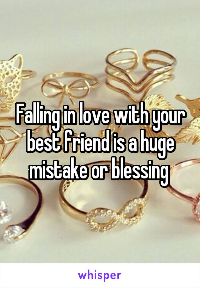 Falling in love with your best friend is a huge mistake or blessing