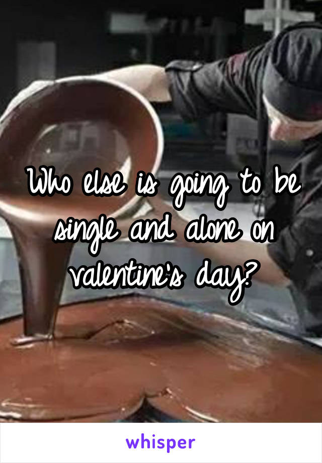 Who else is going to be single and alone on valentine's day?