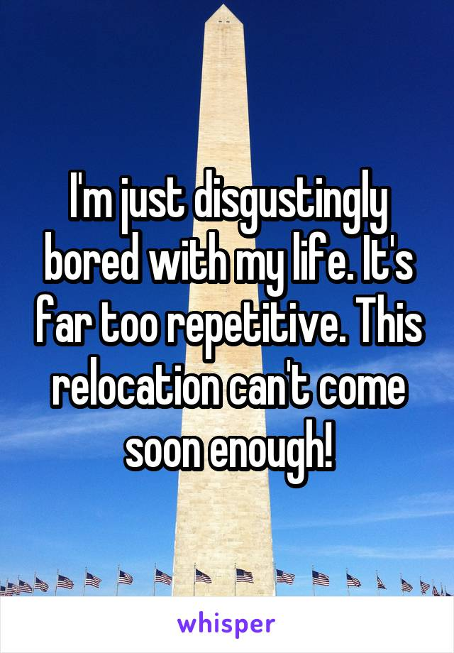 I'm just disgustingly bored with my life. It's far too repetitive. This relocation can't come soon enough!