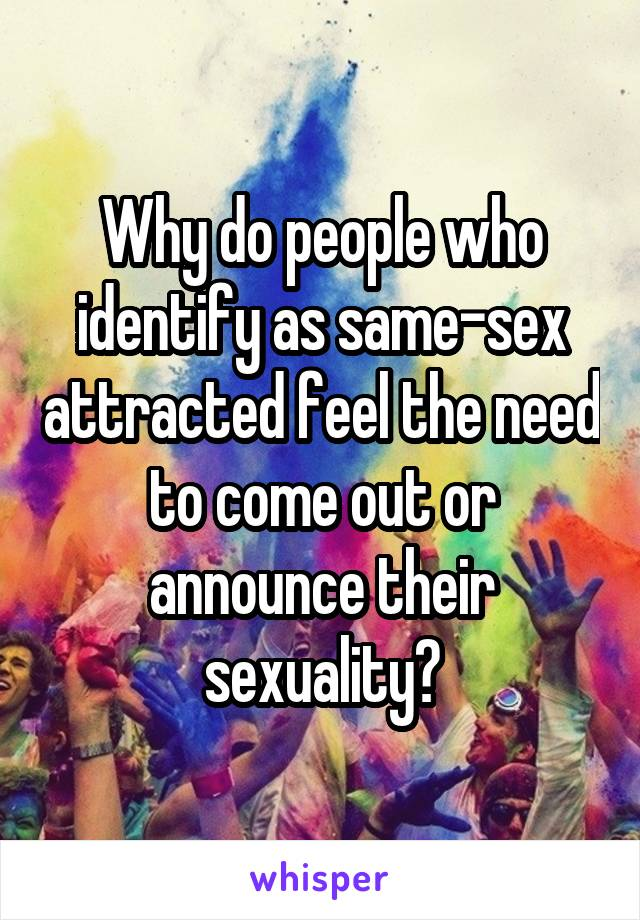 Why do people who identify as same-sex attracted feel the need to come out or announce their sexuality?